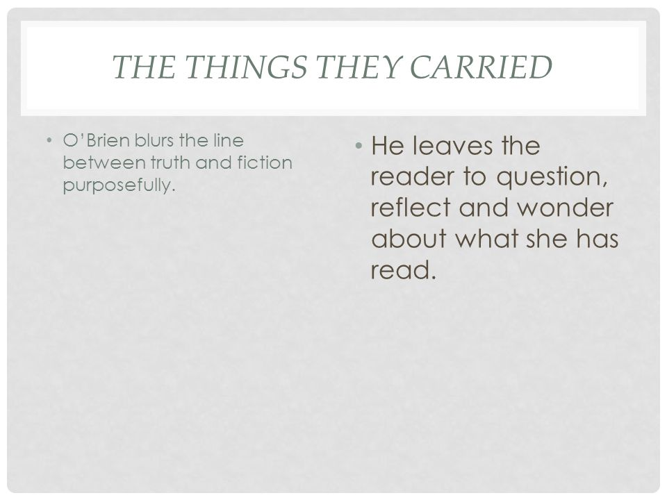 THE THINGS THEY CARRIED OBrien blurs the line between truth and fiction purposefully. He leaves the reader to question, reflect and wonder about what
