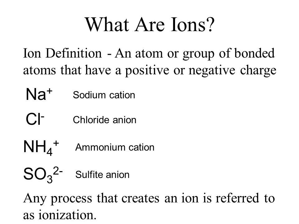 What Are Ions? Ion Definition - An atom or group of bonded atoms that have a positive or negative charge Any process that creates an ion is referred t