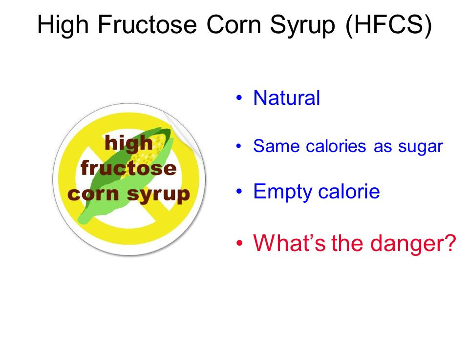 High Fructose Corn Syrup (HFCS) Natural Same calories as sugar Empty calorie Whats the danger?