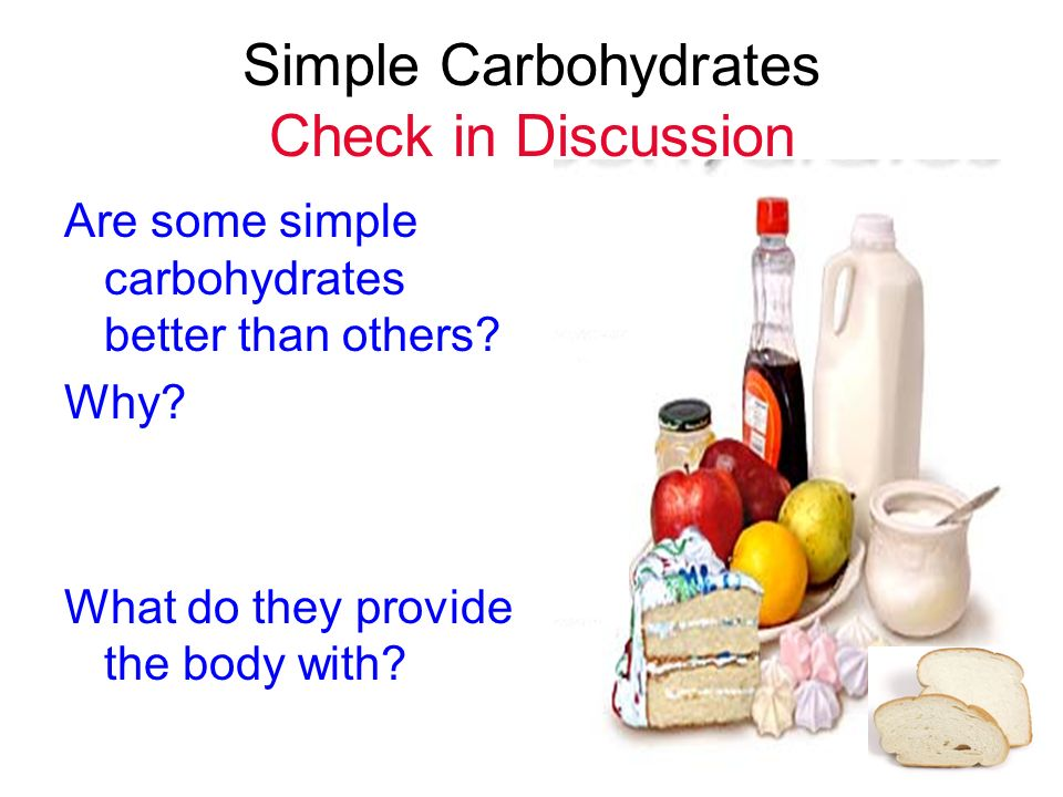 Simple Carbohydrates Check in Discussion Are some simple carbohydrates better than others? Why? What do they provide the body with?