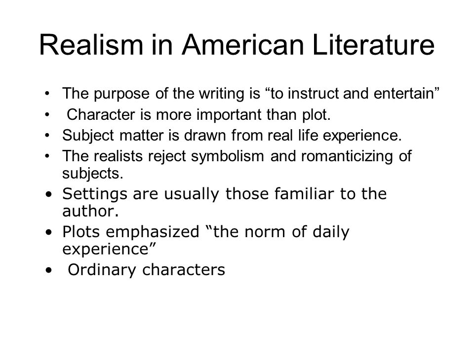 Realism in American Literature The purpose of the writing is to instruct and entertain Character is more important than plot. Subject matter is drawn