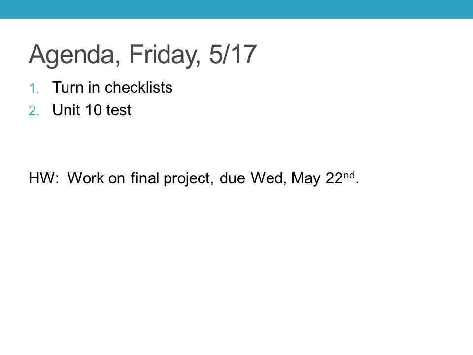 Agenda, Friday, 5/17 1. Turn in checklists 2. Unit 10 test HW: Work on final project, due Wed, May 22 nd.