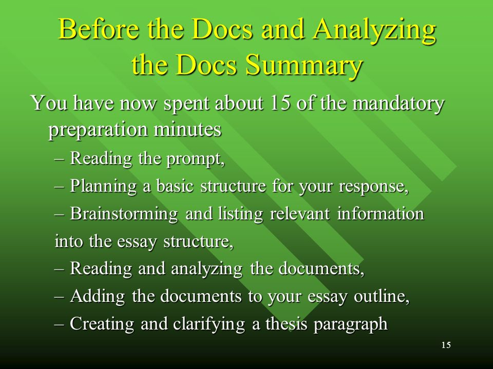 15 Before the Docs and Analyzing the Docs Summary You have now spent about 15 of the mandatory preparation minutes –Reading the prompt, –Planning a basic structure for your response, –Brainstorming and listing relevant information into the essay structure, –Reading and analyzing the documents, –Adding the documents to your essay outline, –Creating and clarifying a thesis paragraph