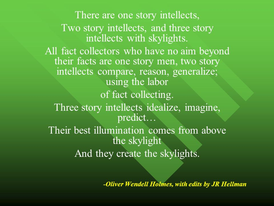 -Oliver Wendell Holmes, with edits by JR Hellman There are one story intellects, Two story intellects, and three story intellects with skylights.