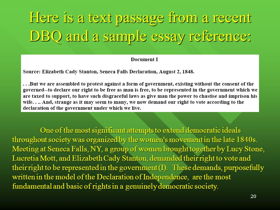 20 Here is a text passage from a recent DBQ and a sample essay reference: One of the most significant attempts to extend democratic ideals throughout society was organized by the women s movement in the late 1840s.