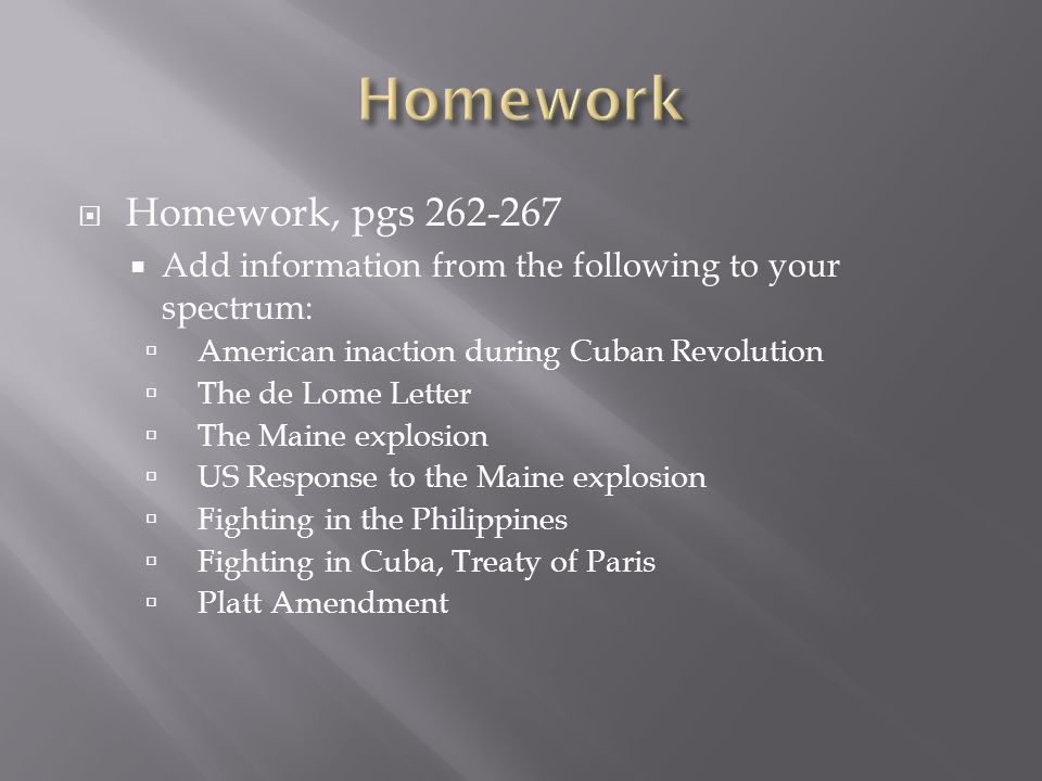 Homework, pgs 262-267 Add information from the following to your spectrum: American inaction during Cuban Revolution The de Lome Letter The Maine expl