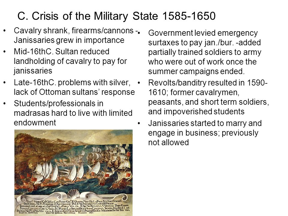 C. Crisis of the Military State 1585-1650 Cavalry shrank, firearms/cannons - Janissaries grew in importance Mid-16thC. Sultan reduced landholding of c