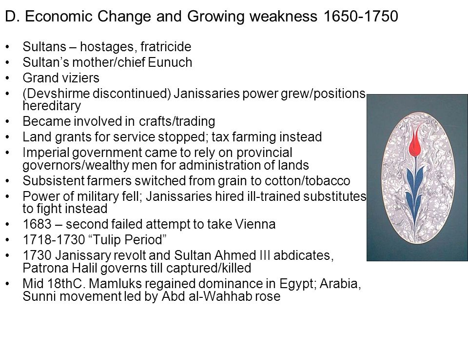 D. Economic Change and Growing weakness 1650-1750 Sultans – hostages, fratricide Sultans mother/chief Eunuch Grand viziers (Devshirme discontinued) Ja