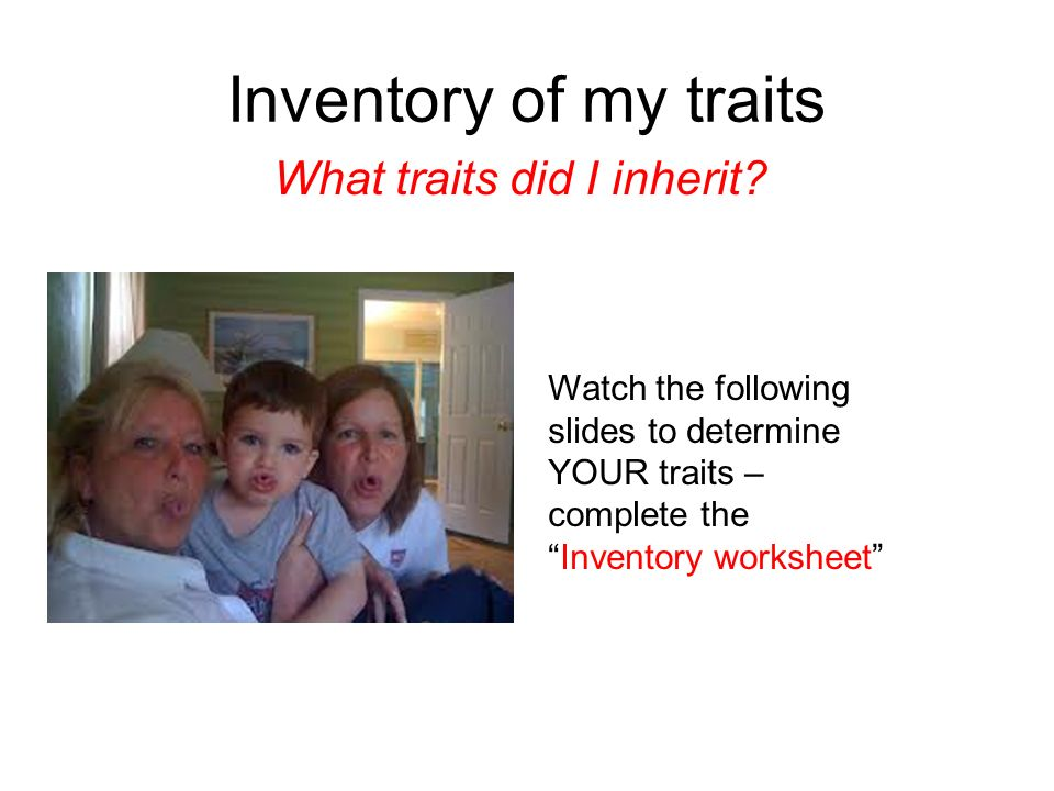 Inventory of my traits What traits did I inherit? Watch the following slides to determine YOUR traits – complete theInventory worksheet