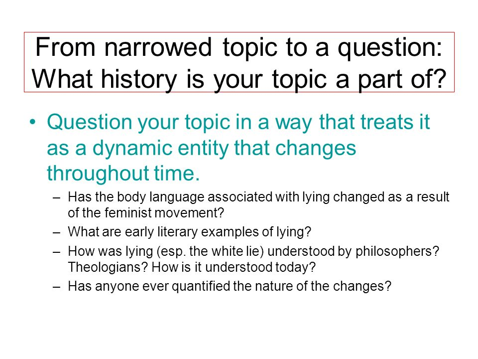 From narrowed topic to a question: What history is your topic a part of? Question your topic in a way that treats it as a dynamic entity that changes