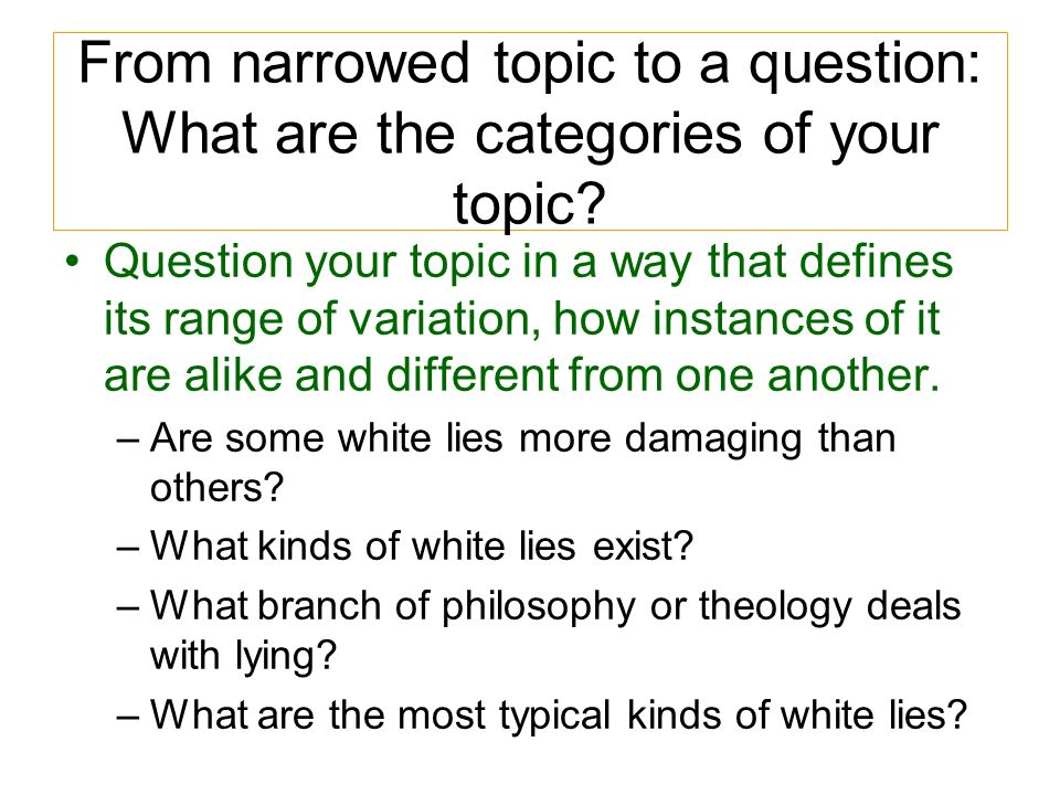 From narrowed topic to a question: What are the categories of your topic? Question your topic in a way that defines its range of variation, how instan