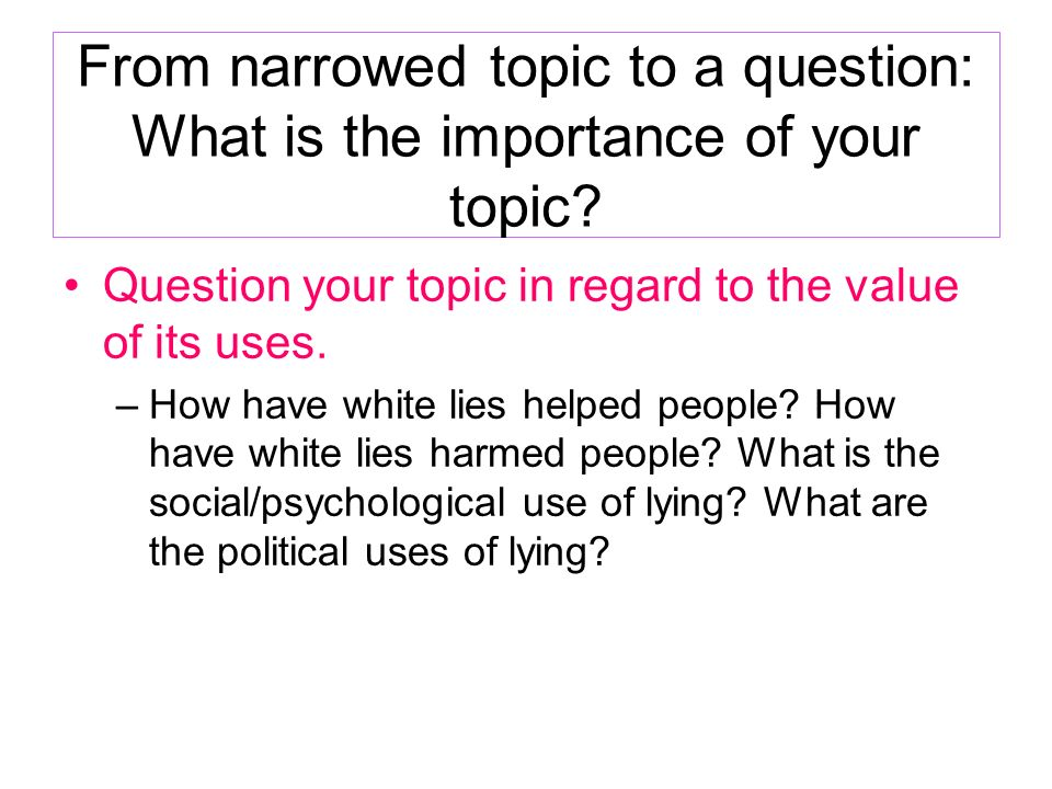 From narrowed topic to a question: What is the importance of your topic? Question your topic in regard to the value of its uses. –How have white lies