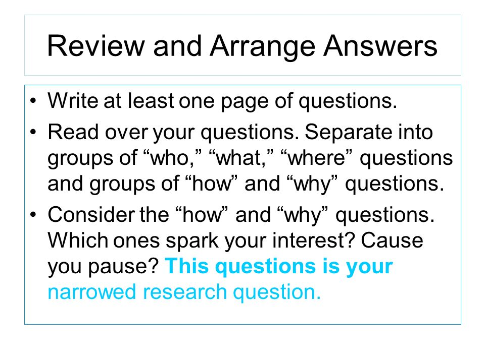 Review and Arrange Answers Write at least one page of questions. Read over your questions. Separate into groups of who, what, where questions and grou