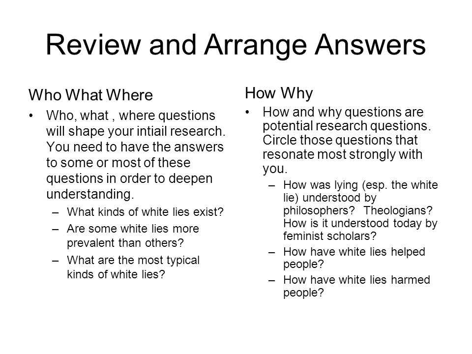 Review and Arrange Answers Who What Where Who, what, where questions will shape your intiail research. You need to have the answers to some or most of