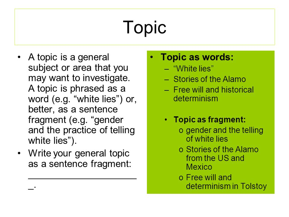 Topic A topic is a general subject or area that you may want to investigate. A topic is phrased as a word (e.g. white lies) or, better, as a sentence