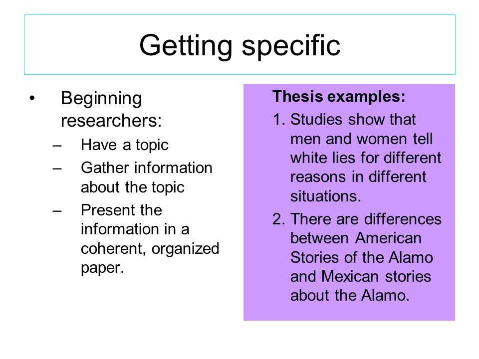 Getting specific Beginning researchers: –Have a topic –Gather information about the topic –Present the information in a coherent, organized paper.