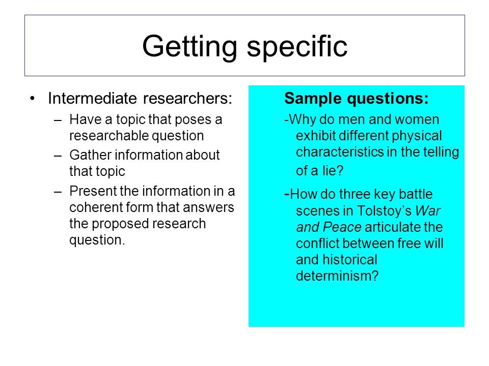 Getting specific Intermediate researchers: –Have a topic that poses a researchable question –Gather information about that topic –Present the informat