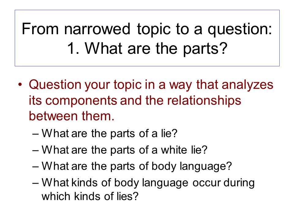 From narrowed topic to a question: 1. What are the parts.