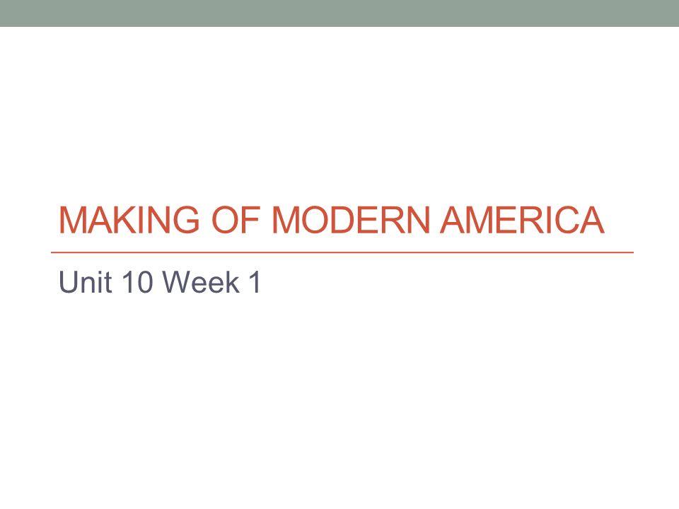 MAKING OF MODERN AMERICA Unit 10 Week 1