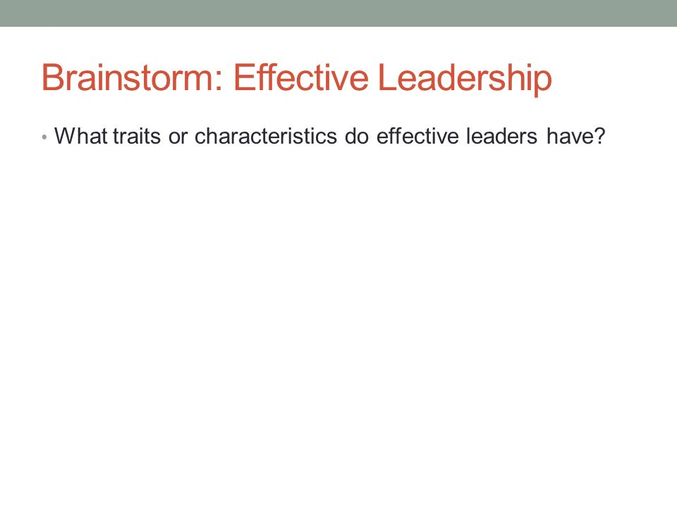 Brainstorm: Effective Leadership What traits or characteristics do effective leaders have?