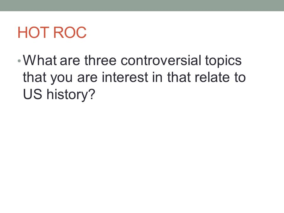 HOT ROC What are three controversial topics that you are interest in that relate to US history?