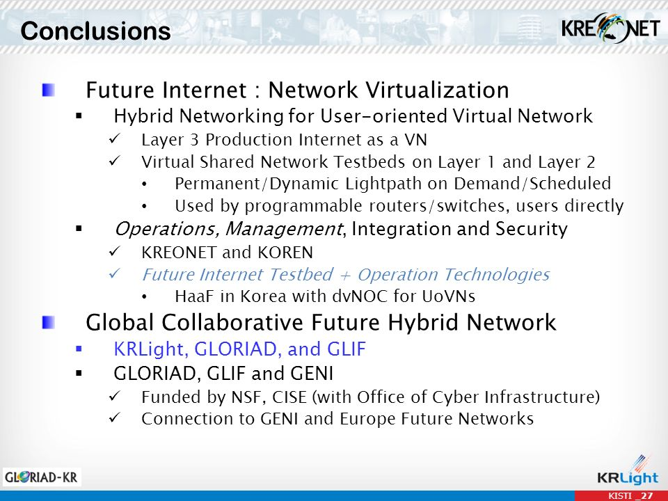 Conclusions KISTI _27 Future Internet : Network Virtualization Hybrid Networking for User-oriented Virtual Network Layer 3 Production Internet as a VN Virtual Shared Network Testbeds on Layer 1 and Layer 2 Permanent/Dynamic Lightpath on Demand/Scheduled Used by programmable routers/switches, users directly Operations, Management, Integration and Security KREONET and KOREN Future Internet Testbed + Operation Technologies HaaF in Korea with dvNOC for UoVNs Global Collaborative Future Hybrid Network KRLight, GLORIAD, and GLIF GLORIAD, GLIF and GENI Funded by NSF, CISE (with Office of Cyber Infrastructure) Connection to GENI and Europe Future Networks