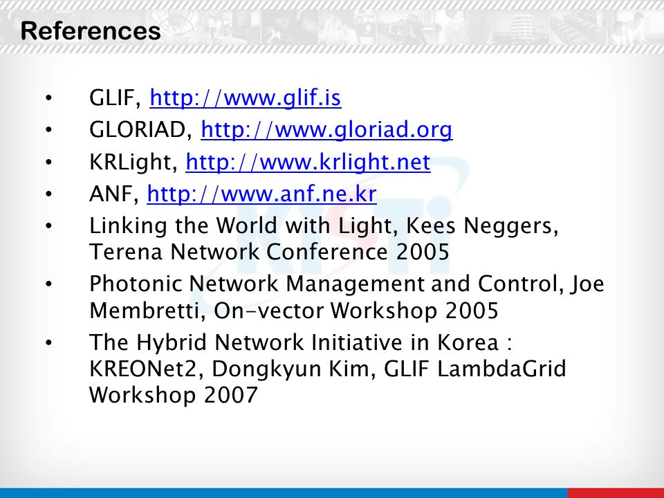 GLIF, http://www.glif.ishttp://www.glif.is GLORIAD, http://www.gloriad.orghttp://www.gloriad.org KRLight, http://www.krlight.nethttp://www.krlight.net ANF, http://www.anf.ne.krhttp://www.anf.ne.kr Linking the World with Light, Kees Neggers, Terena Network Conference 2005 Photonic Network Management and Control, Joe Membretti, On-vector Workshop 2005 The Hybrid Network Initiative in Korea : KREONet2, Dongkyun Kim, GLIF LambdaGrid Workshop 2007 References