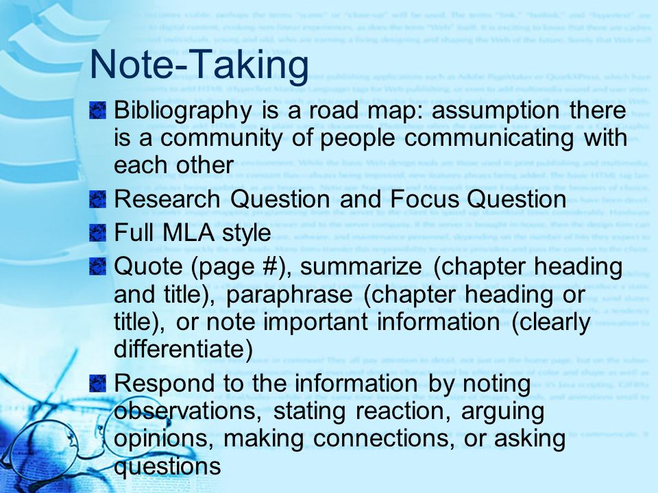 Note-Taking Bibliography is a road map: assumption there is a community of people communicating with each other Research Question and Focus Question Full MLA style Quote (page #), summarize (chapter heading and title), paraphrase (chapter heading or title), or note important information (clearly differentiate) Respond to the information by noting observations, stating reaction, arguing opinions, making connections, or asking questions