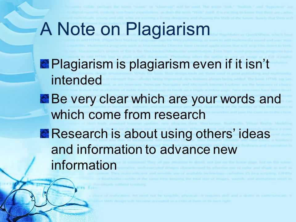 A Note on Plagiarism Plagiarism is plagiarism even if it isnt intended Be very clear which are your words and which come from research Research is about using others ideas and information to advance new information