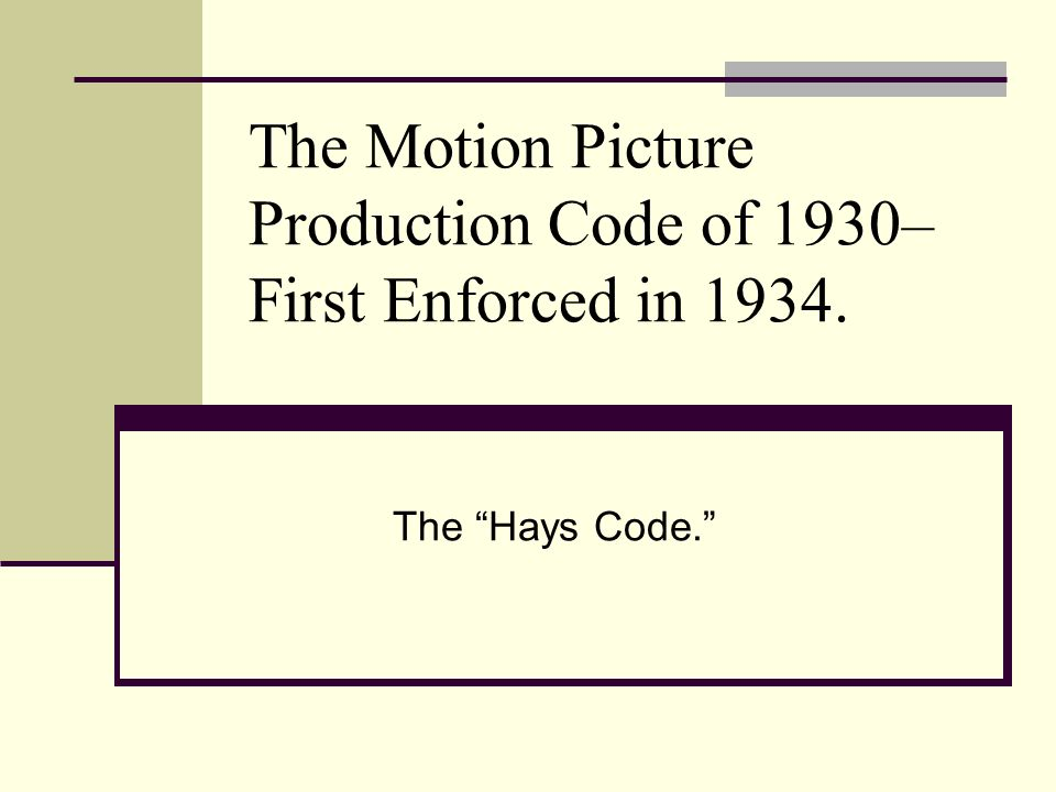 The Motion Picture Production Code of 1930– First Enforced in 1934. The Hays Code.