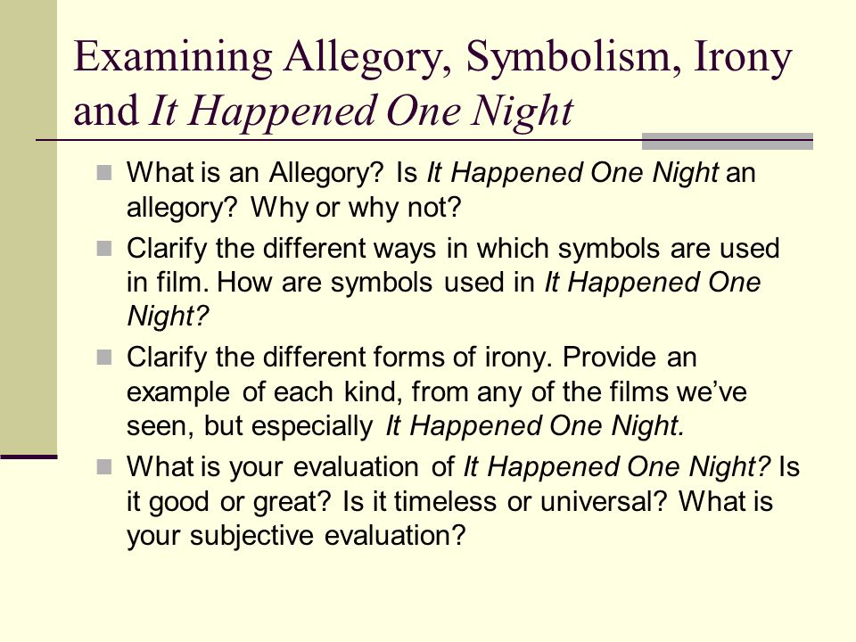 Examining Allegory, Symbolism, Irony and It Happened One Night What is an Allegory? Is It Happened One Night an allegory? Why or why not? Clarify the