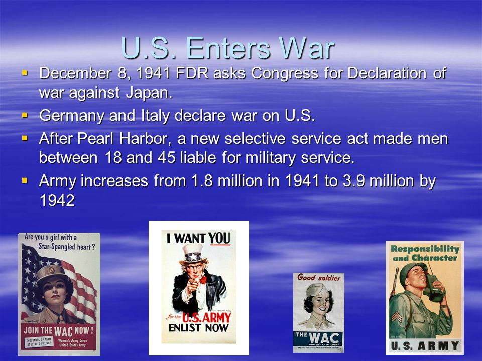 U.S. Enters War December 8, 1941 FDR asks Congress for Declaration of war against Japan.