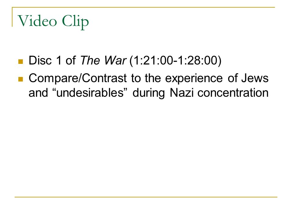 Video Clip Disc 1 of The War (1:21:00-1:28:00) Compare/Contrast to the experience of Jews and undesirables during Nazi concentration