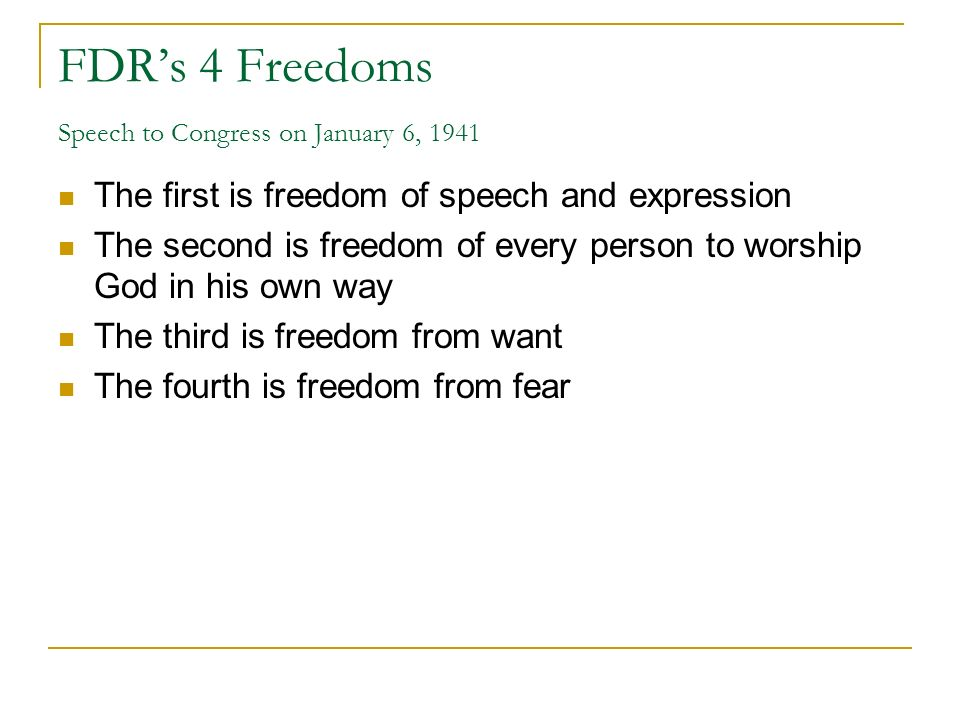 FDRs 4 Freedoms Speech to Congress on January 6, 1941 The first is freedom of speech and expression The second is freedom of every person to worship God in his own way The third is freedom from want The fourth is freedom from fear