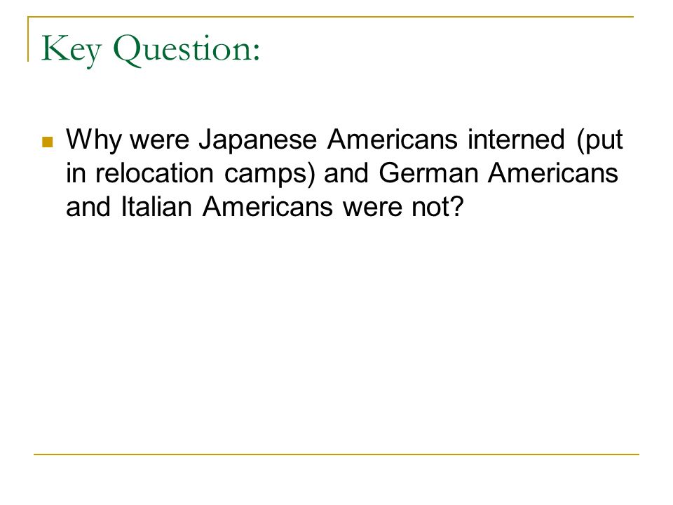 Key Question: Why were Japanese Americans interned (put in relocation camps) and German Americans and Italian Americans were not