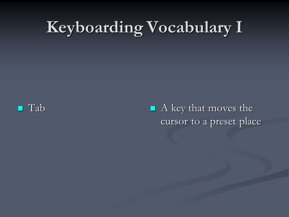 Keyboarding Vocabulary I Tab Tab A key that moves the cursor to a preset place
