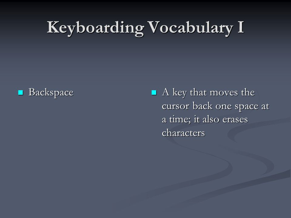 Keyboarding Vocabulary I Backspace Backspace A key that moves the cursor back one space at a time; it also erases characters