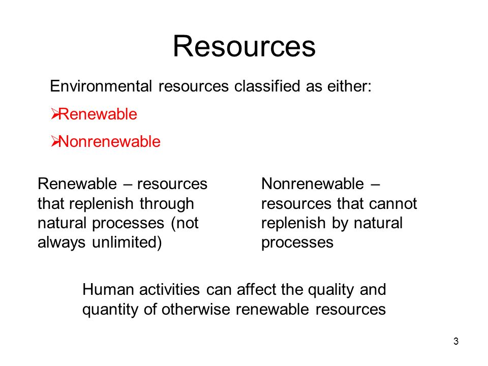 Resources 3 Environmental resources classified as either: Renewable Nonrenewable Renewable – resources that replenish through natural processes (not a