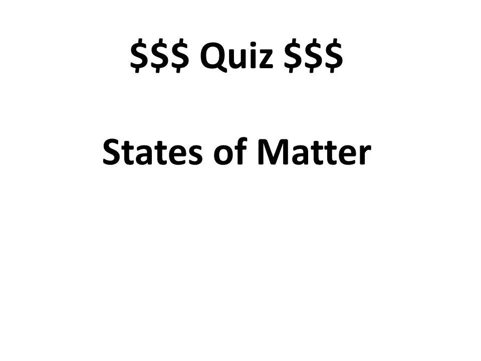 $$$ Quiz $$$ States of Matter