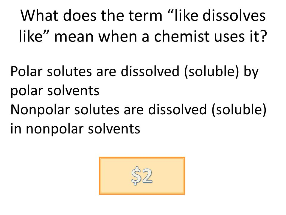 What does the term like dissolves like mean when a chemist uses it? Polar solutes are dissolved (soluble) by polar solvents Nonpolar solutes are disso