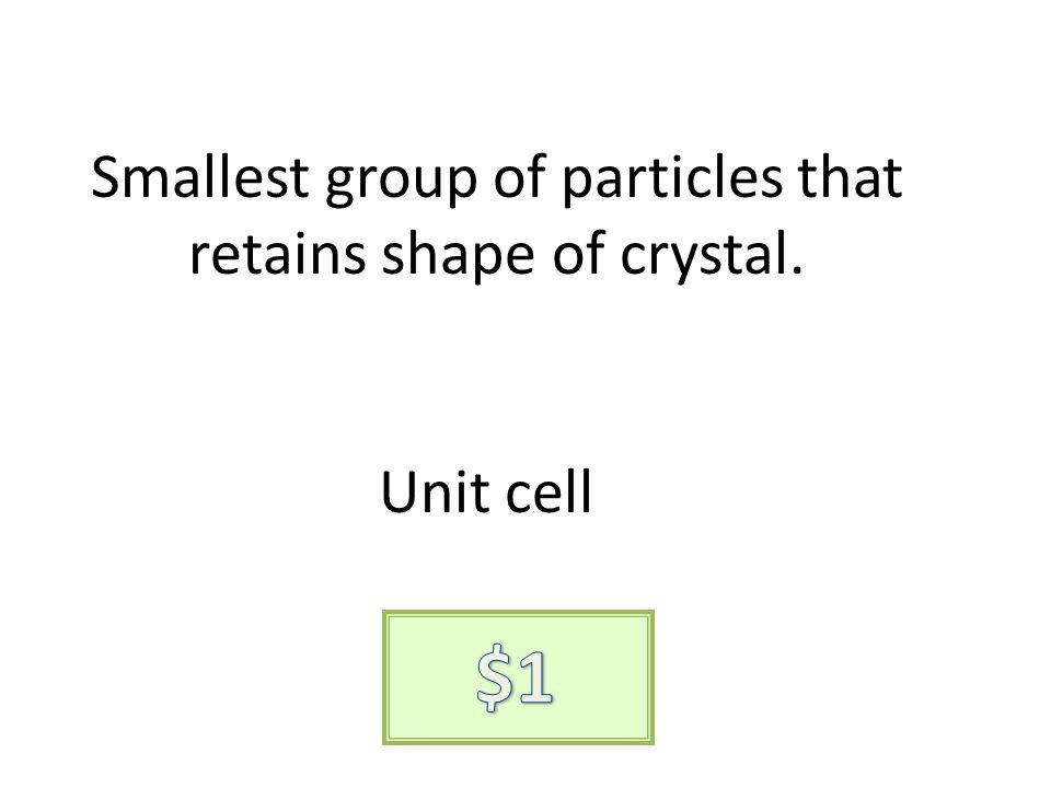 Smallest group of particles that retains shape of crystal. Unit cell