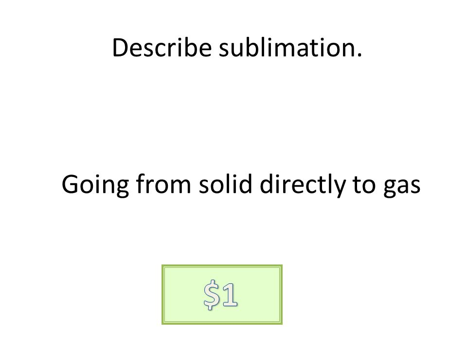 Describe sublimation. Going from solid directly to gas
