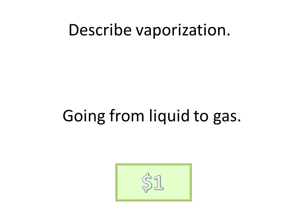 Describe vaporization. Going from liquid to gas.