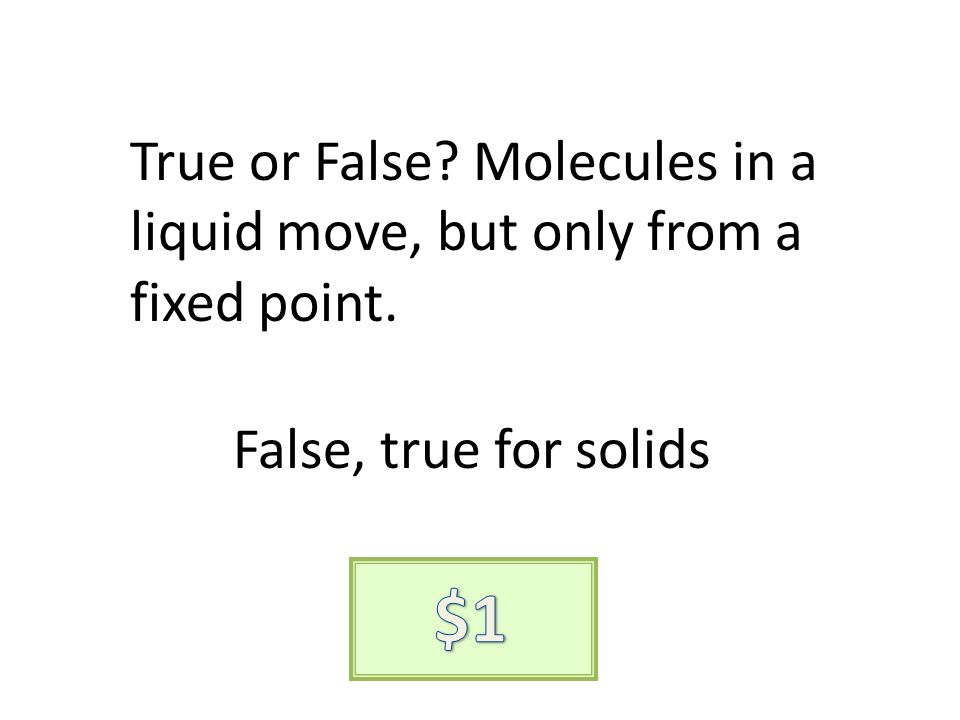 True or False Molecules in a liquid move, but only from a fixed point. False, true for solids