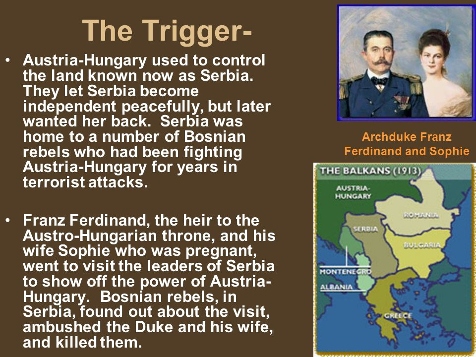 The Trigger- Austria-Hungary used to control the land known now as Serbia. They let Serbia become independent peacefully, but later wanted her back. S