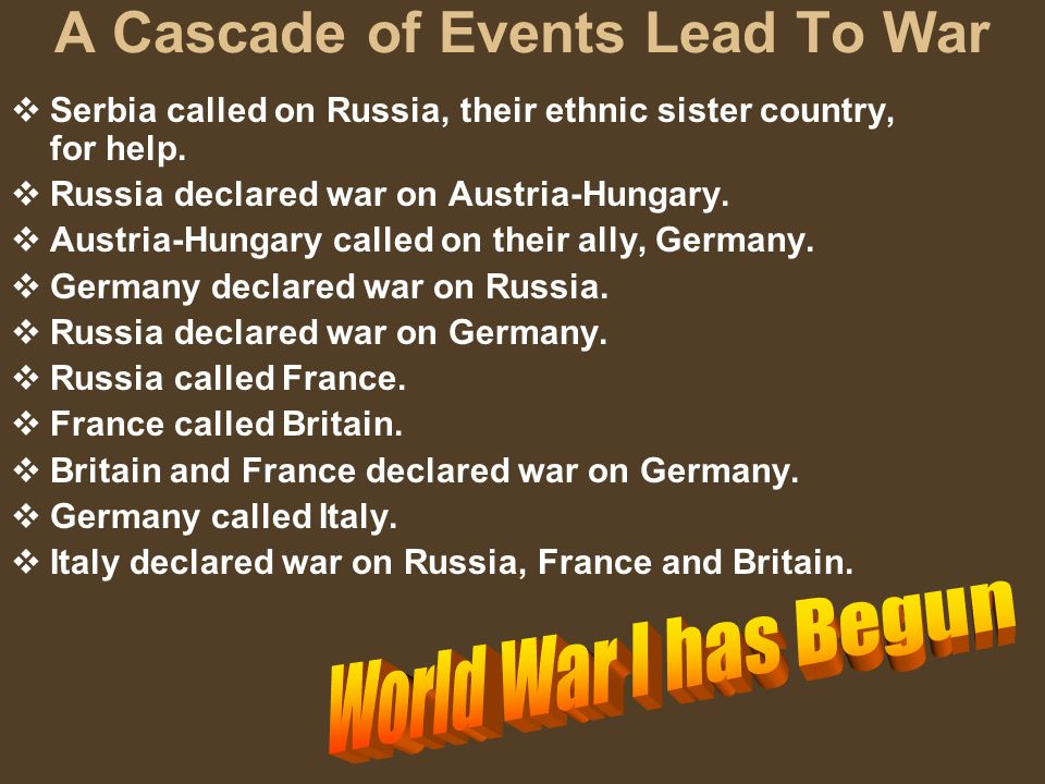 A Cascade of Events Lead To War Serbia called on Russia, their ethnic sister country, for help. Russia declared war on Austria-Hungary. Austria-Hungar