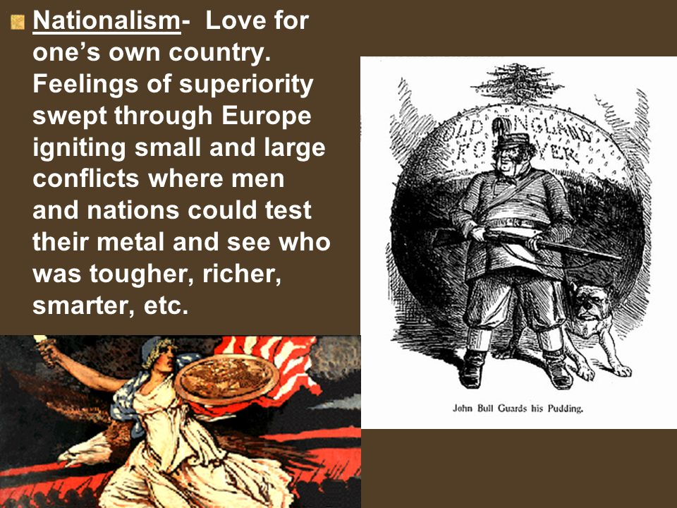 Nationalism- Love for ones own country. Feelings of superiority swept through Europe igniting small and large conflicts where men and nations could te