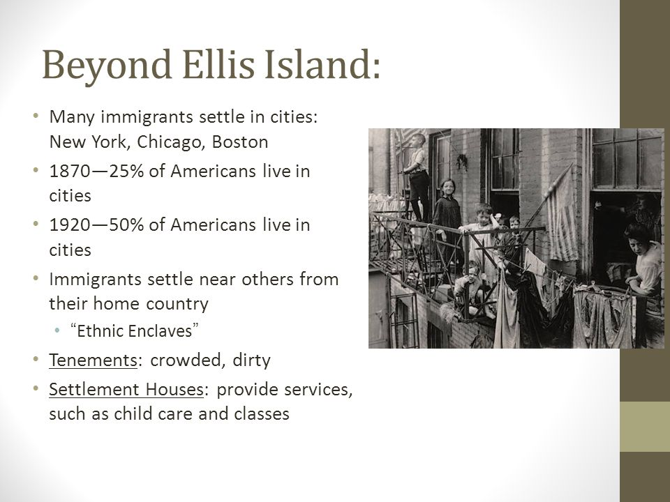 Beyond Ellis Island: Many immigrants settle in cities: New York, Chicago, Boston % of Americans live in cities % of Americans live in cities Immigrants settle near others from their home country Ethnic Enclaves Tenements: crowded, dirty Settlement Houses: provide services, such as child care and classes