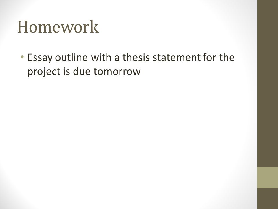 Homework Essay outline with a thesis statement for the project is due tomorrow