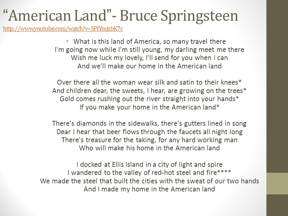 American Land- Bruce Springsteen   v=SPIYmjzbK7c   v=SPIYmjzbK7c What is this land of America, so many travel there I m going now while I m still young, my darling meet me there Wish me luck my lovely, I ll send for you when I can And we ll make our home in the American land Over there all the woman wear silk and satin to their knees* And children dear, the sweets, I hear, are growing on the trees* Gold comes rushing out the river straight into your hands* If you make your home in the American land* There s diamonds in the sidewalks, there s gutters lined in song Dear I hear that beer flows through the faucets all night long There s treasure for the taking, for any hard working man Who will make his home in the American land I docked at Ellis Island in a city of light and spire I wandered to the valley of red-hot steel and fire**** We made the steel that built the cities with the sweat of our two hands And I made my home in the American land